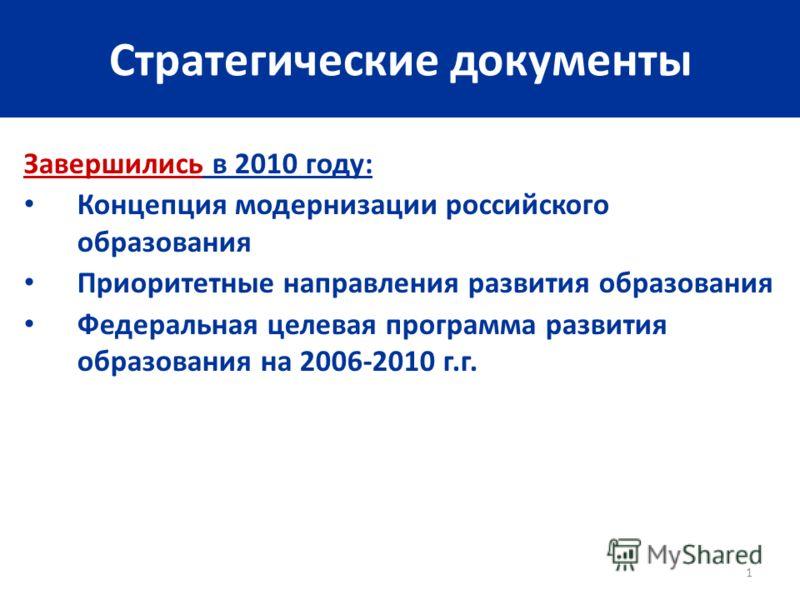 1 Стратегические документы Завершились в 2010 году: Концепция модернизации российского образования Приоритетные направления развития образования Федеральная целевая программа развития образования на 2006-2010 г.г.