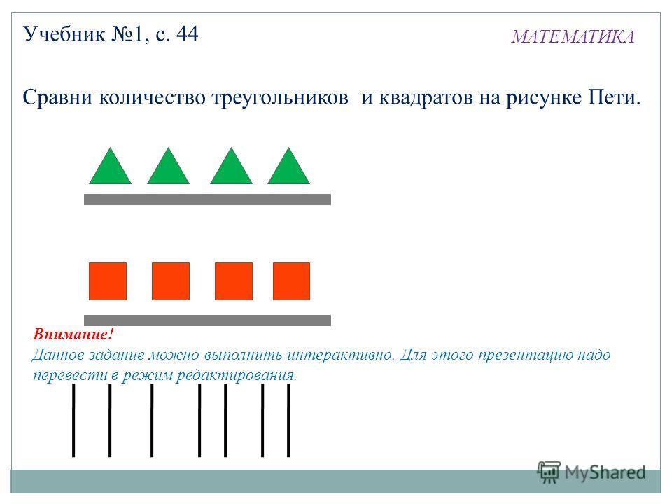 МАТЕМАТИКА Учебник 1, с. 44 Сравни количество треугольников и квадратов на рисунке Пети. Внимание! Данное задание можно выполнить интерактивно. Для этого презентацию надо перевести в режим редактирования.