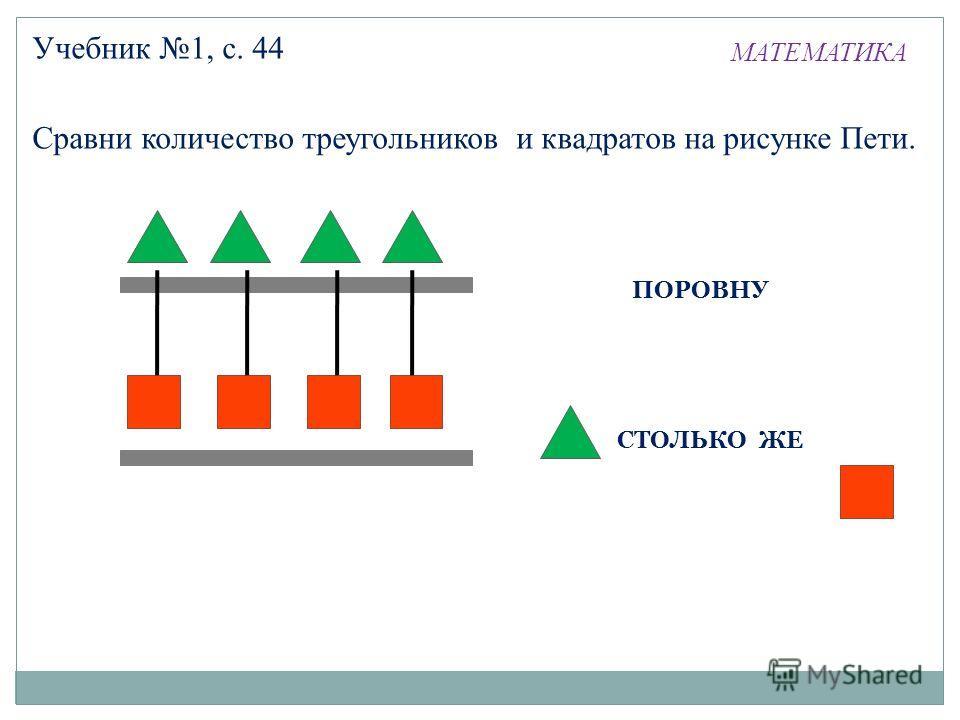 МАТЕМАТИКА Учебник 1, с. 44 Сравни количество треугольников и квадратов на рисунке Пети. ПОРОВНУ СТОЛЬКО ЖЕ