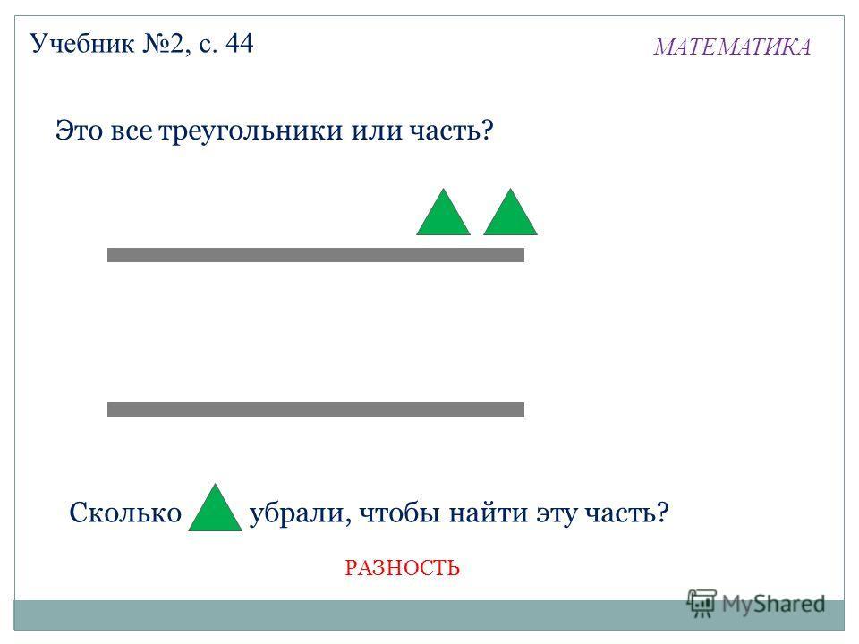 МАТЕМАТИКА Учебник 2, с. 44 Сколько убрали, чтобы найти эту часть? Это все треугольники или часть? РАЗНОСТЬ