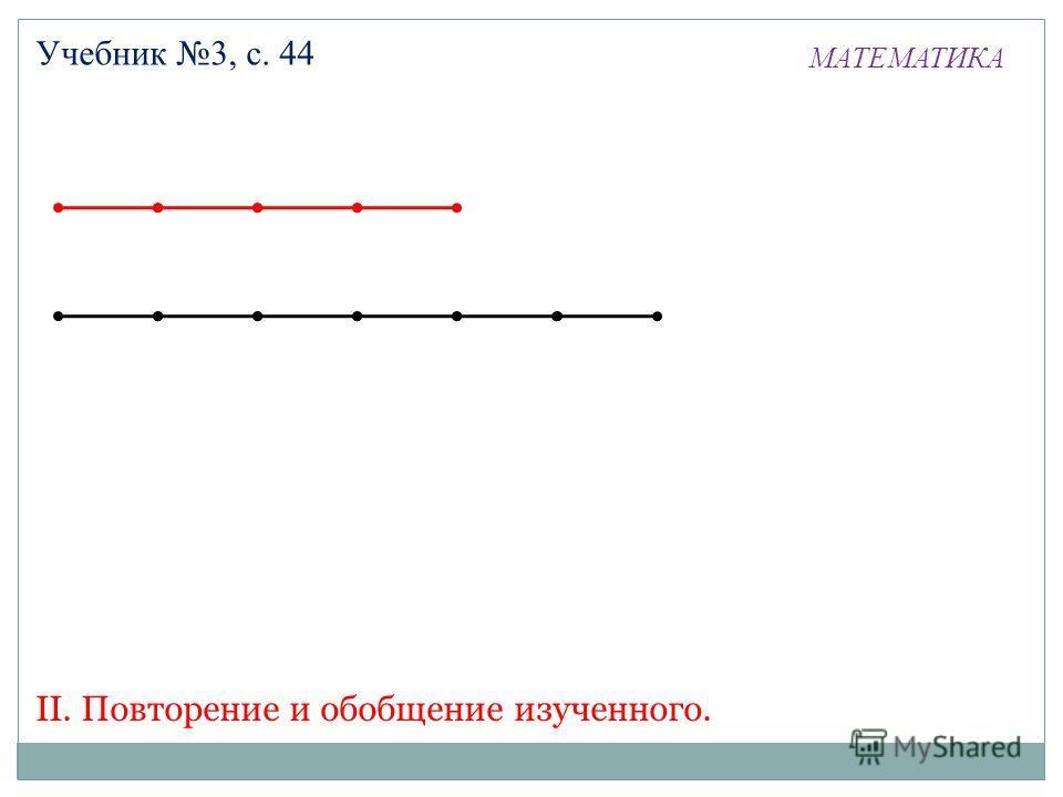 МАТЕМАТИКА Учебник 3, с. 44 II. Повторение и обобщение изученного.
