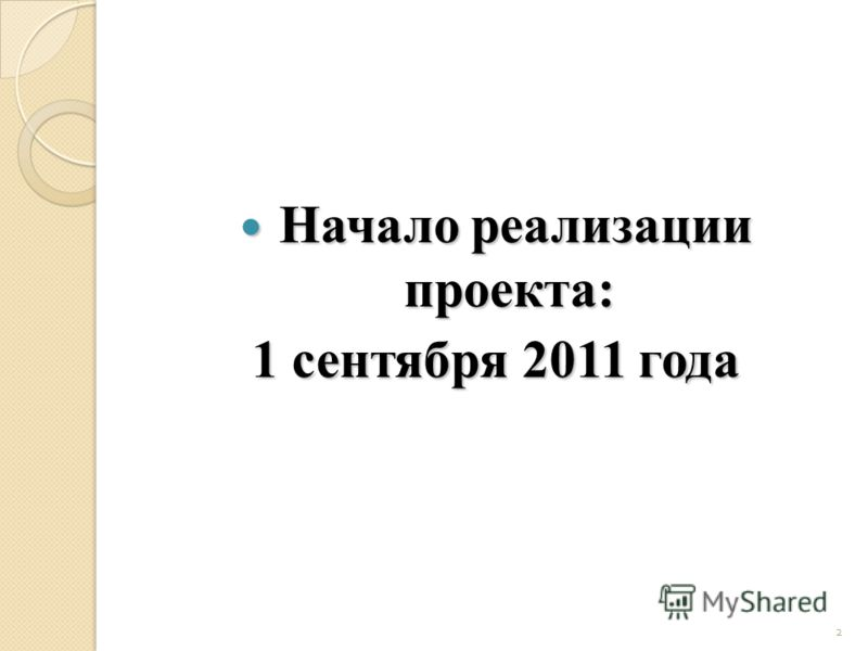 2 Начало реализации проекта: Начало реализации проекта: 1 сентября 2011 года