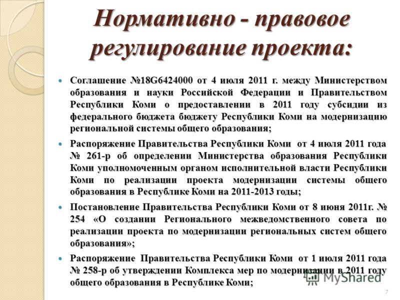 7 Нормативно - правовое регулирование проекта: Соглашение 18G6424000 от 4 июля 2011 г. между Министерством образования и науки Российской Федерации и Правительством Республики Коми о предоставлении в 2011 году субсидии из федерального бюджета бюджету