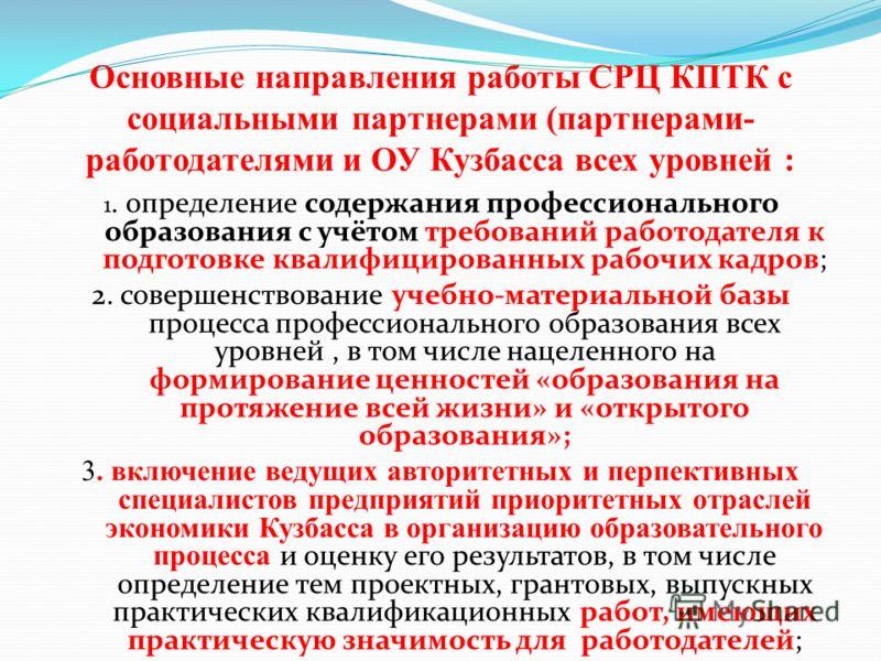 Основные направления работы СРЦ КПТК с социальными партнерами (партнерами- работодателями и ОУ Кузбасса всех уровней : 1. определение содержания профессионального образования с учётом требований работодателя к подготовке квалифицированных рабочих кад