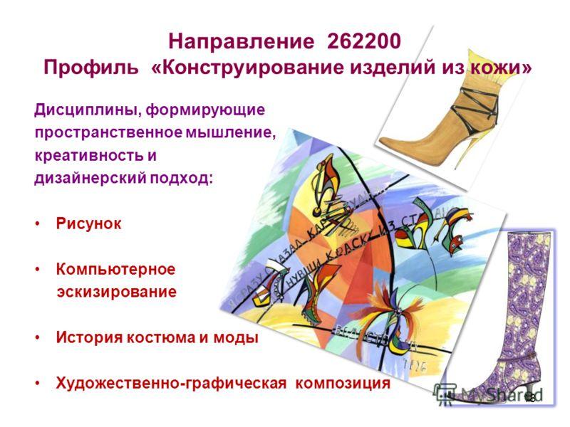 Направление 262200 Профиль «Конструирование изделий из кожи» Дисциплины, формирующие пространственное мышление, креативность и дизайнерский подход: Рисунок Компьютерное эскизирование История костюма и моды Художественно-графическая композиция 18