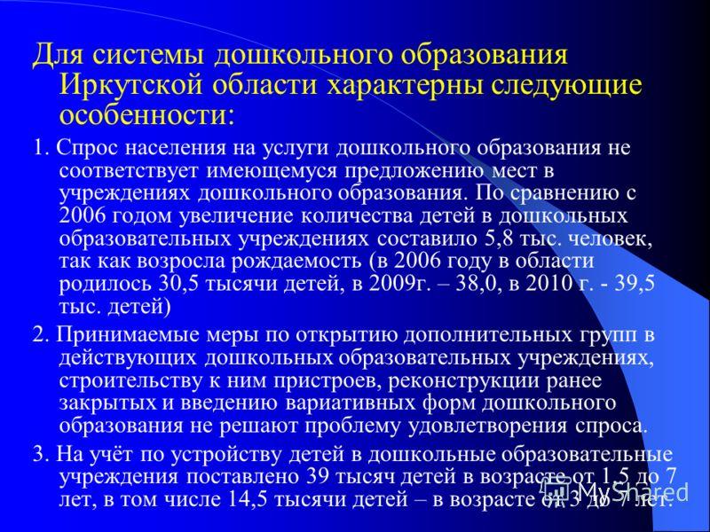 Для системы дошкольного образования Иркутской области характерны следующие особенности: 1. Спрос населения на услуги дошкольного образования не соответствует имеющемуся предложению мест в учреждениях дошкольного образования. По сравнению с 2006 годом