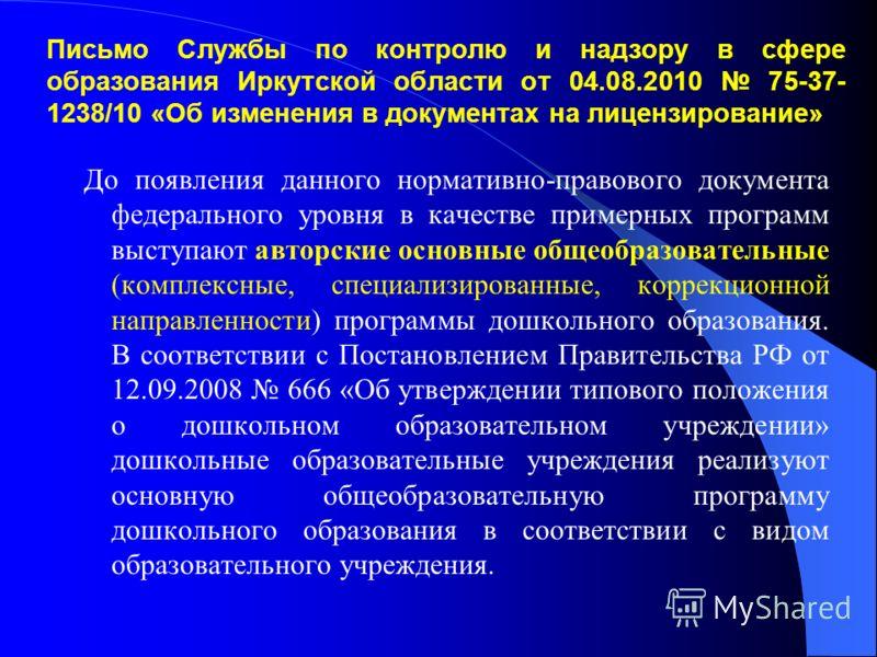 Письмо Службы по контролю и надзору в сфере образования Иркутской области от 04.08.2010 75-37- 1238/10 «Об изменения в документах на лицензирование» До появления данного нормативно-правового документа федерального уровня в качестве примерных программ