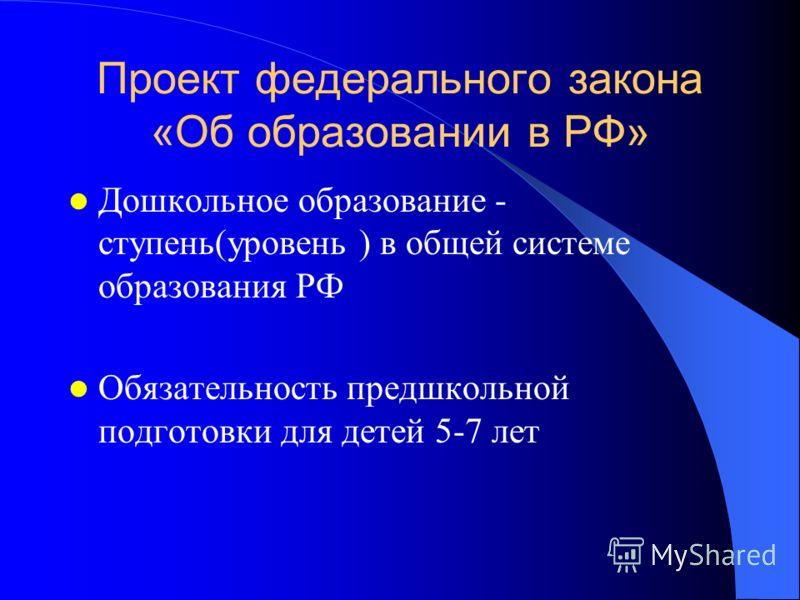 Проект федерального закона «Об образовании в РФ» Дошкольное образование - ступень(уровень ) в общей системе образования РФ Обязательность предшкольной подготовки для детей 5-7 лет