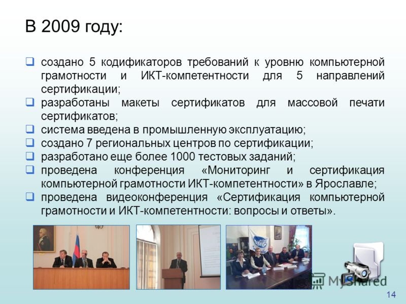 14 В 2009 году: создано 5 кодификаторов требований к уровню компьютерной грамотности и ИКТ-компетентности для 5 направлений сертификации; разработаны макеты сертификатов для массовой печати сертификатов; система введена в промышленную эксплуатацию; с