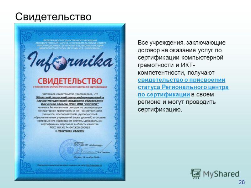 28 Все учреждения, заключающие договор на оказание услуг по сертификации компьютерной грамотности и ИКТ- компетентности, получают свидетельство о присвоении статуса Регионального центра по сертификации в своем регионе и могут проводить сертификацию.