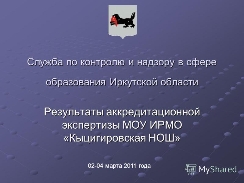 Служба по контролю и надзору в сфере образования Иркутской области Результаты аккредитационной экспертизы МОУ ИРМО «Кыцигировская НОШ» 02-04 марта 2011 года