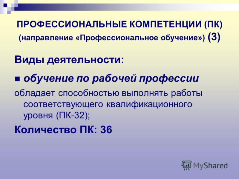 ПРОФЕССИОНАЛЬНЫЕ КОМПЕТЕНЦИИ (ПК) (направление «Профессиональное обучение») (3) Виды деятельности: обучение по рабочей профессии обладает способностью выполнять работы соответствующего квалификационного уровня (ПК-32); Количество ПК: 36