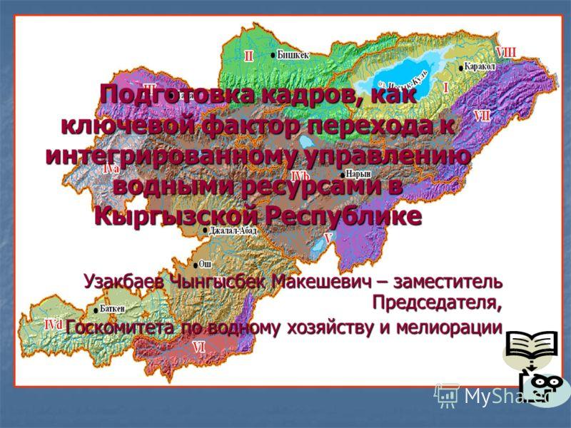 Подготовка кадров, как ключевой фактор перехода к интегрированному управлению водными ресурсами в Кыргызской Республике Узакбаев Чынгысбек Макешевич – заместитель Председателя, Госкомитета по водному хозяйству и мелиорации