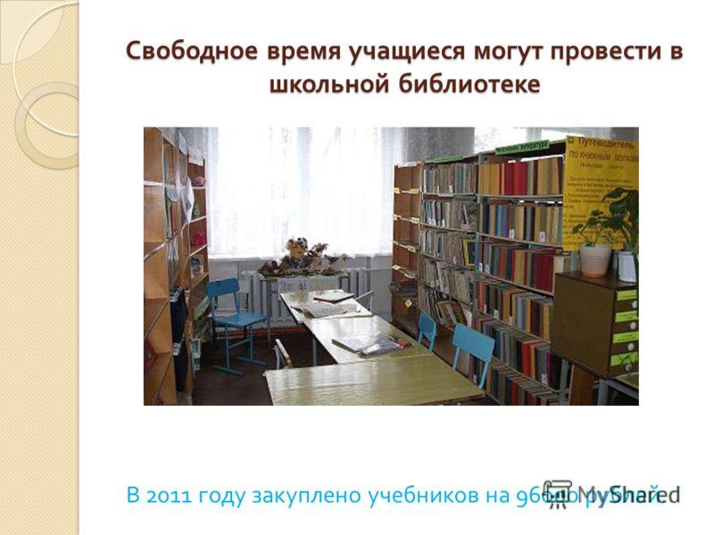 Свободное время учащиеся могут провести в школьной библиотеке В 2011 году закуплено учебников на 96000 рублей.