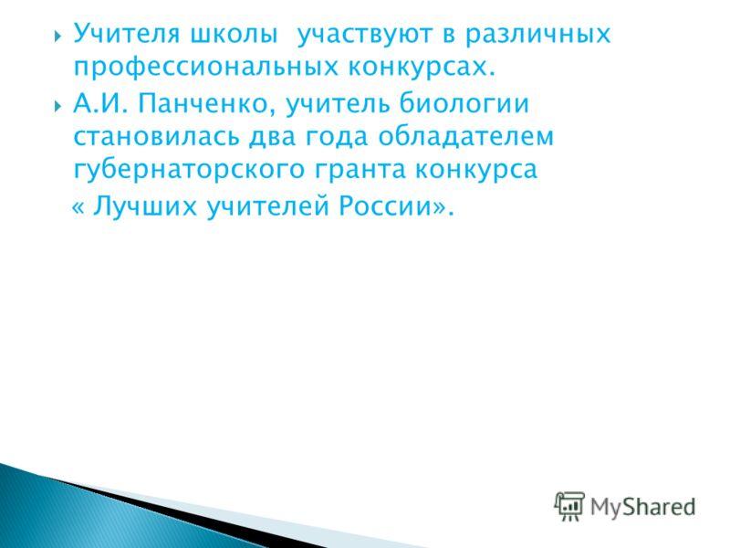 Учителя школы участвуют в различных профессиональных конкурсах. А.И. Панченко, учитель биологии становилась два года обладателем губернаторского гранта конкурса « Лучших учителей России».