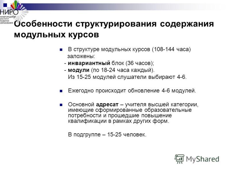 Особенности структурирования содержания модульных курсов В структуре модульных курсов (108-144 часа) заложены: - инвариантный блок (36 часов); - модули (по 18-24 часа каждый). Из 15-25 модулей слушатели выбирают 4-6. Ежегодно происходит обновление 4-