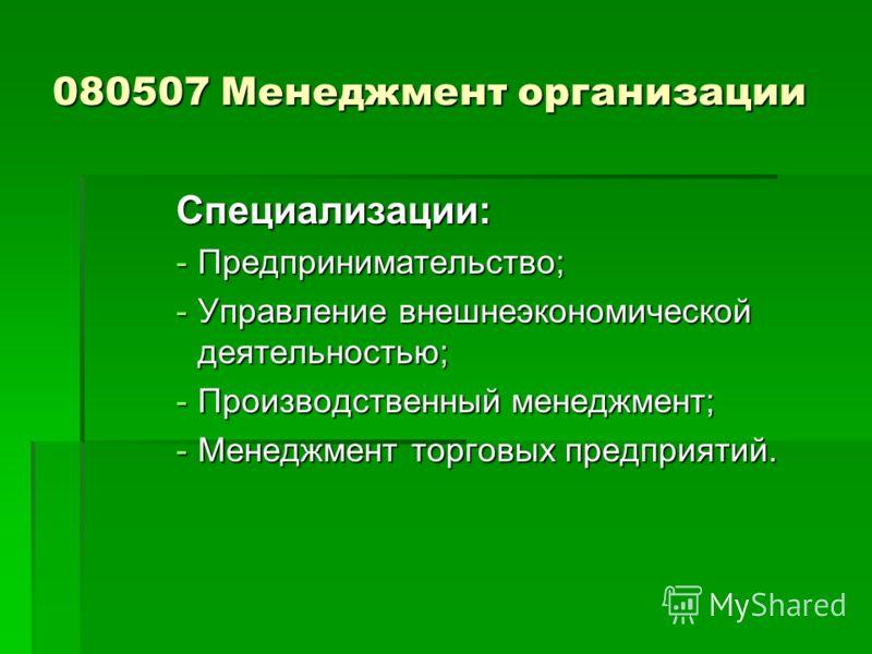 080507 Менеджмент организации Специализации: -Предпринимательство; -Управление внешнеэкономической деятельностью; -Производственный менеджмент; -Менеджмент торговых предприятий.