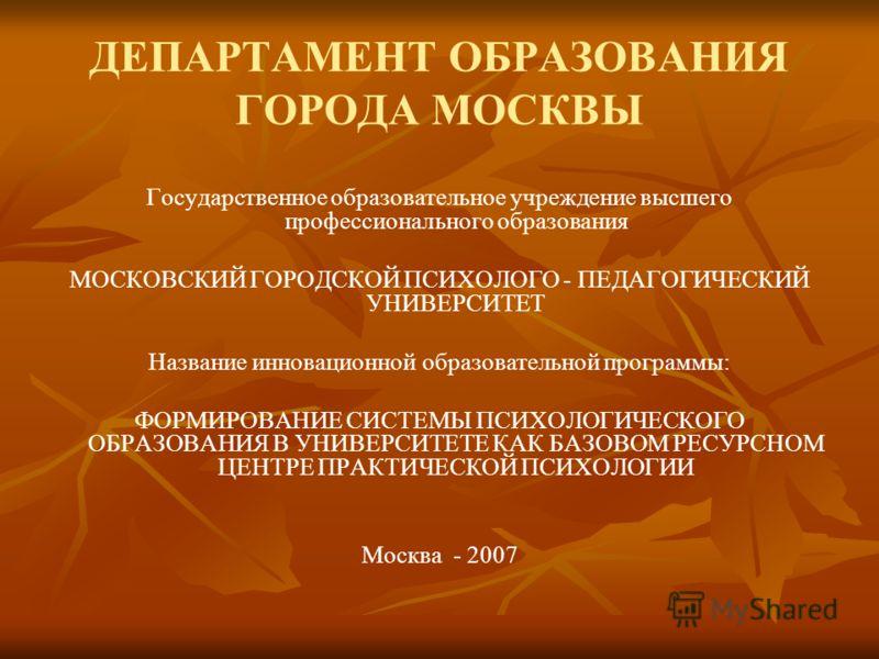 ДЕПАРТАМЕНТ ОБРАЗОВАНИЯ ГОРОДА МОСКВЫ Государственное образовательное учреждение высшего профессионального образования МОСКОВСКИЙ ГОРОДСКОЙ ПСИХОЛОГО - ПЕДАГОГИЧЕСКИЙ УНИВЕРСИТЕТ Название инновационной образовательной программы: ФОРМИРОВАНИЕ СИСТЕМЫ