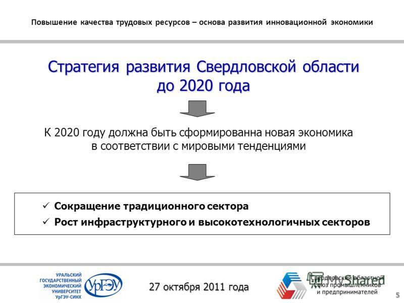 Стратегия развития Свердловской области до 2020 года Повышение качества трудовых ресурсов – основа развития инновационной экономики 27 октября 2011 года Сокращение традиционного сектора Рост инфраструктурного и высокотехнологичных секторов К 2020 год