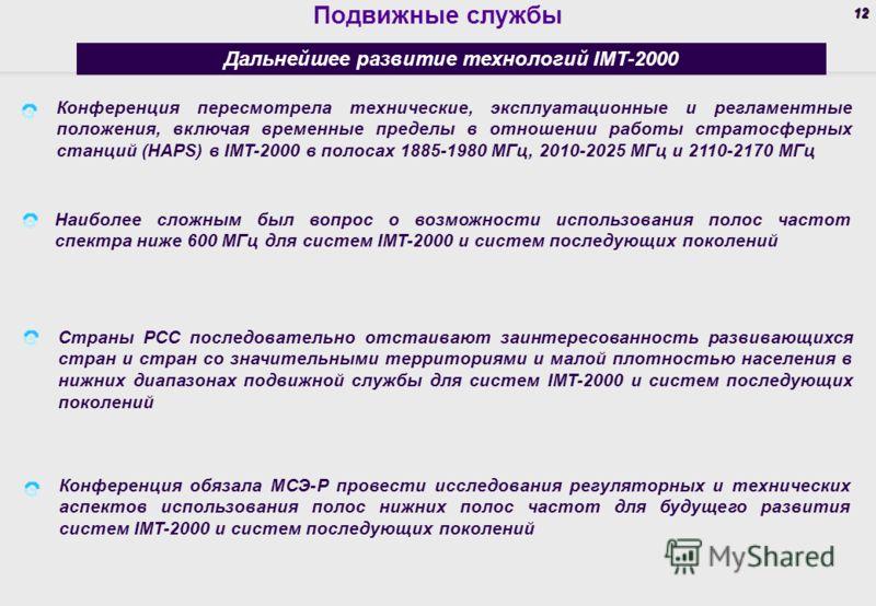 12 Подвижные службы Дальнейшее развитие технологий IMT-2000 Конференция пересмотрела технические, эксплуатационные и регламентные положения, включая временные пределы в отношении работы стратосферных станций (HAPS) в IMT-2000 в полосах 1885-1980 МГц,