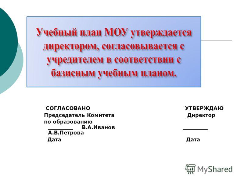 СОГЛАСОВАНО УТВЕРЖДАЮ Председатель Комитета Директор по образованию _______ В.А.Иванов _______ А.В.Петрова Дата Дата