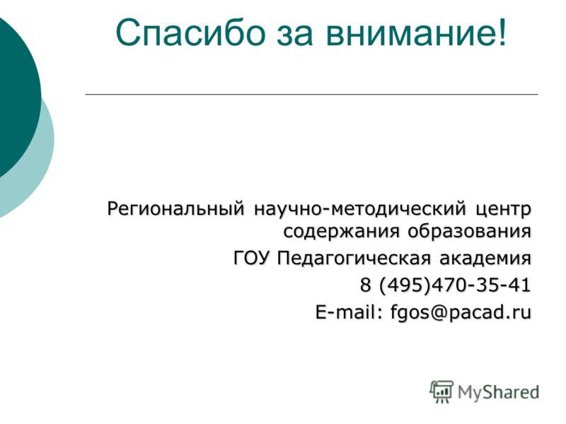 Спасибо за внимание! Региональный научно-методический центр содержания образования ГОУ Педагогическая академия 8 (495)470-35-41 E-mail: fgos@pacad.ru