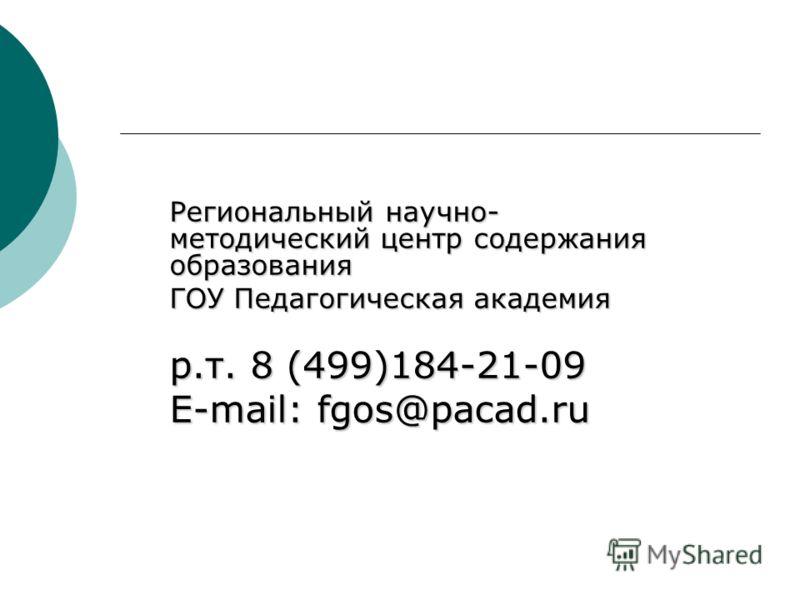 Региональный научно- методический центр содержания образования ГОУ Педагогическая академия р.т. 8 (499)184-21-09 E-mail: fgos@pacad.ru