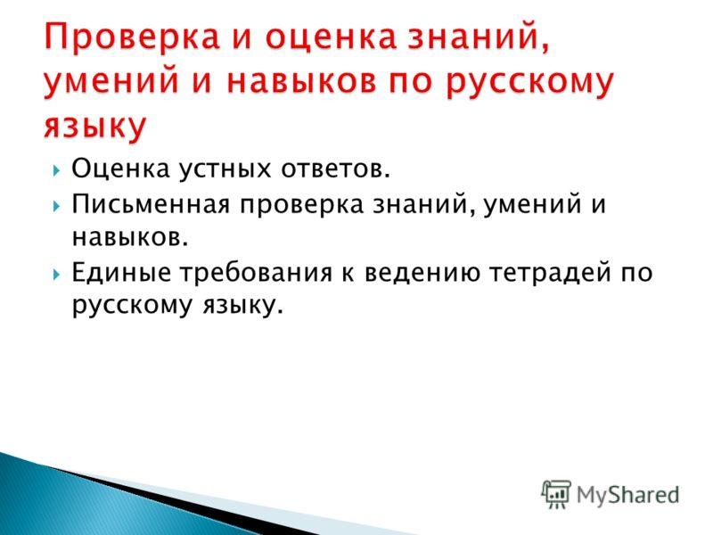 Оценка устных ответов. Письменная проверка знаний, умений и навыков. Единые требования к ведению тетрадей по русскому языку.
