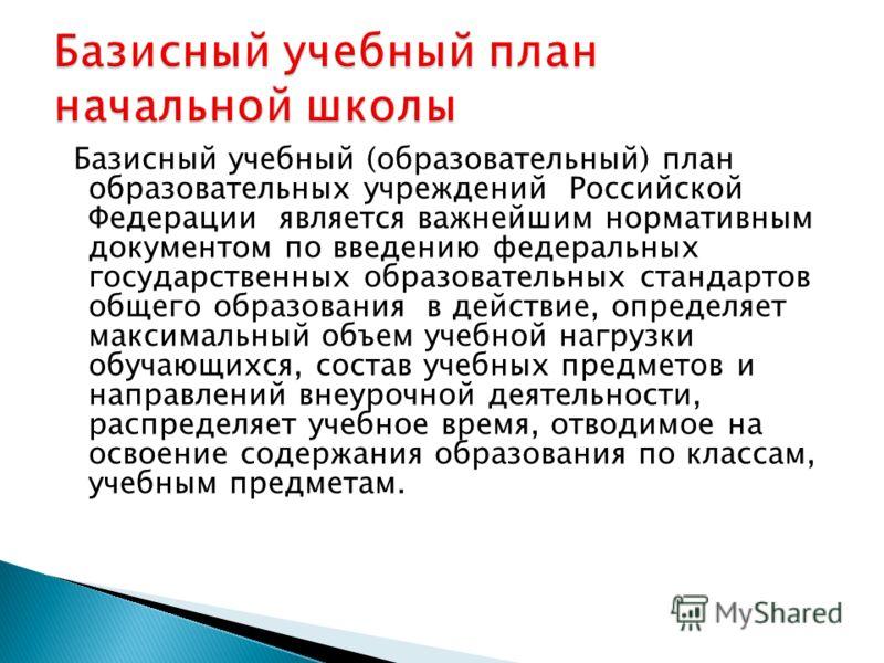 Базисный учебный (образовательный) план образовательных учреждений Российской Федерации является важнейшим нормативным документом по введению федеральных государственных образовательных стандартов общего образования в действие, определяет максимальны