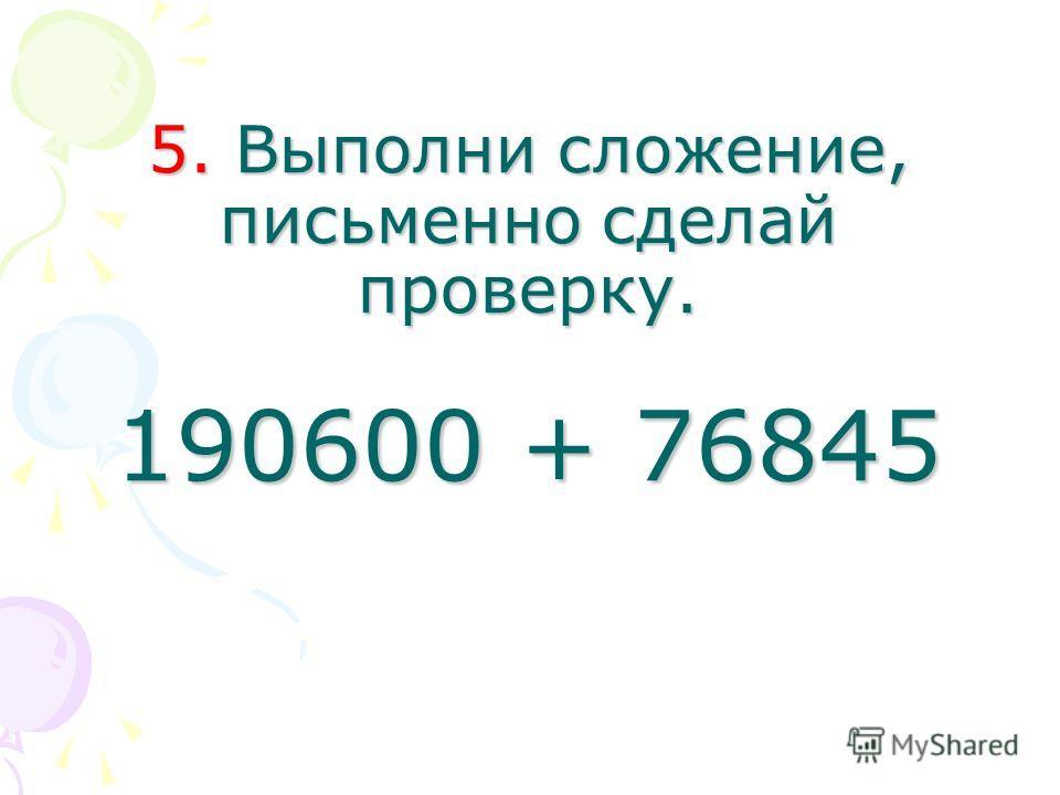 5. Выполни сложение, письменно сделай проверку. 190600 + 76845