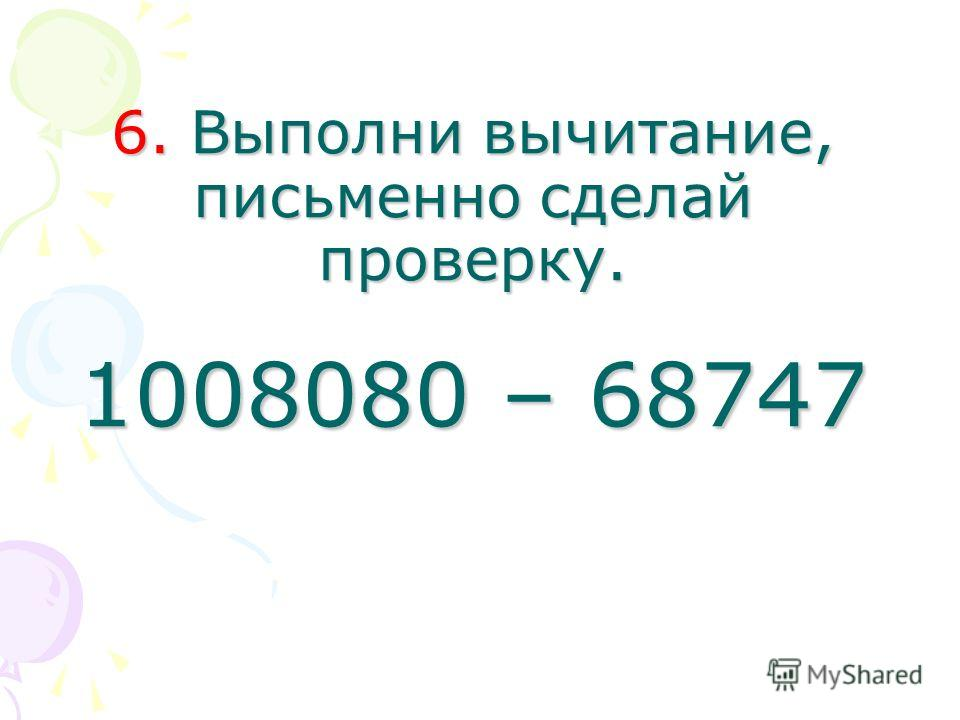 6. Выполни вычитание, письменно сделай проверку. 1008080 – 68747