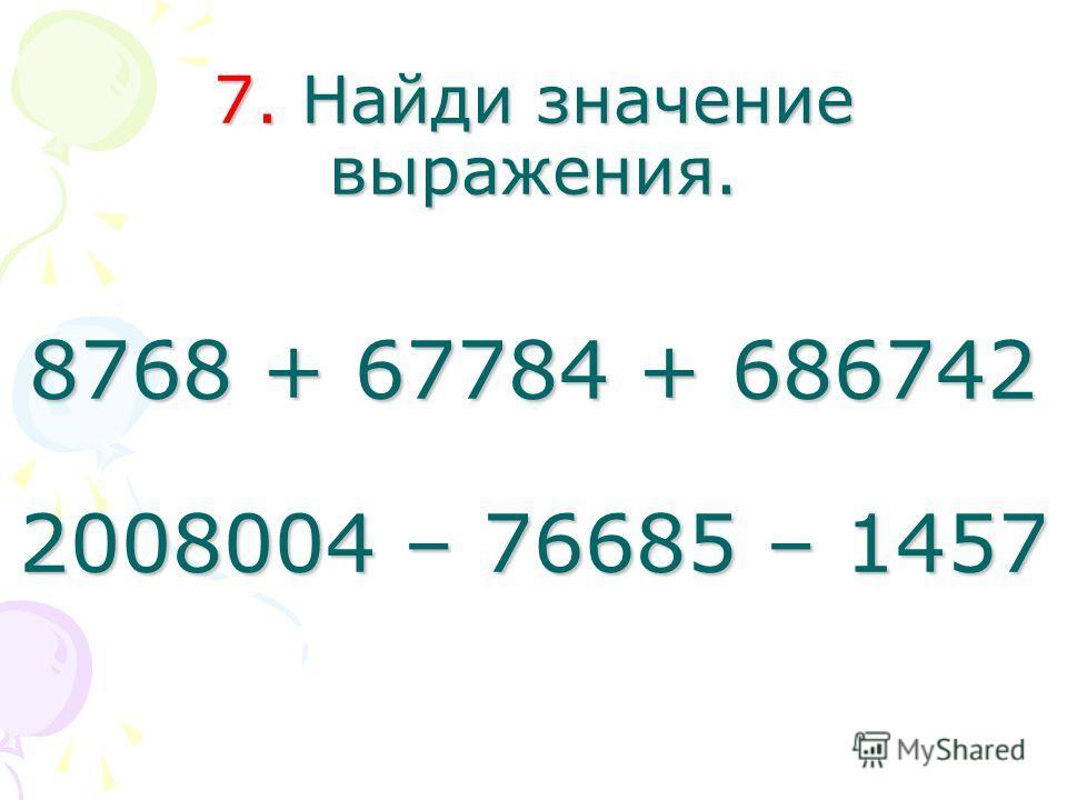 7. Найди значение выражения. 8768 + 67784 + 686742 2008004 – 76685 – 1457