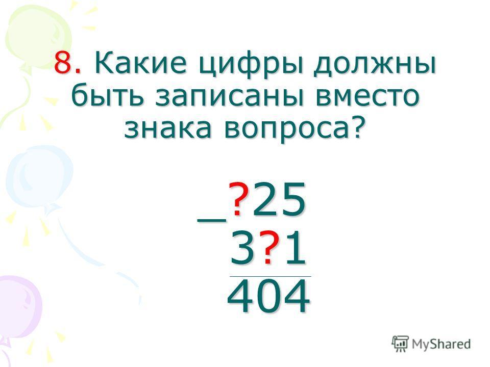8. Какие цифры должны быть записаны вместо знака вопроса? _?25 3?1 404