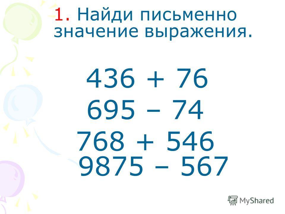 1. Найди письменно значение выражения. 436 + 76 695 – 74 768 + 546 9875 – 567