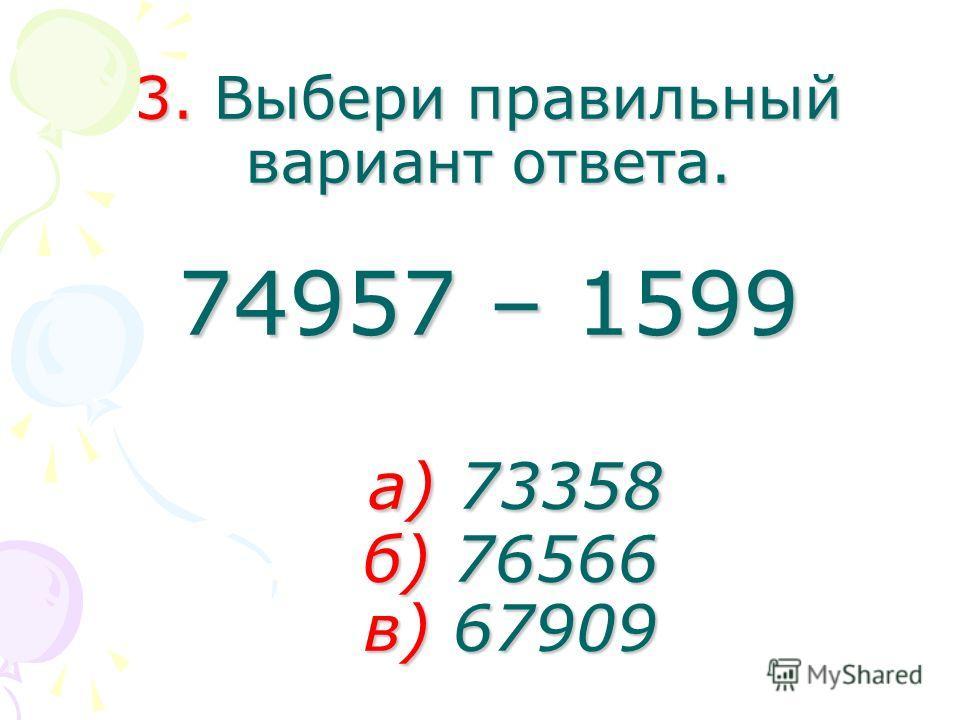 3. Выбери правильный вариант ответа. 74957 – 1599 а) 73358 б) 76566 в) 67909