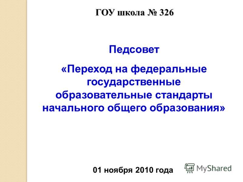 ГОУ школа 326 Педсовет «Переход на федеральные государственные образовательные стандарты начального общего образования» 01 ноября 2010 года