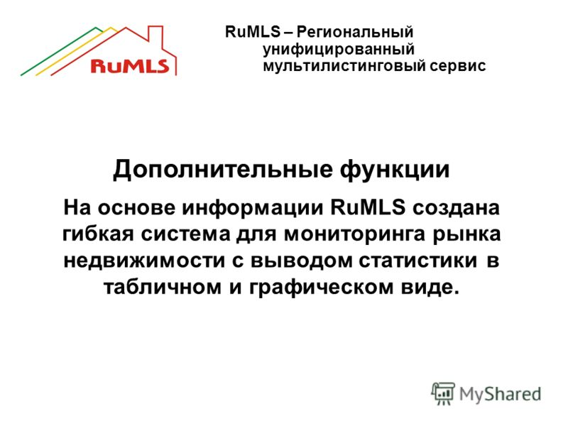 RuMLS – Региональный унифицированный мультилистинговый сервис Дополнительные функции На основе информации RuMLS создана гибкая система для мониторинга рынка недвижимости с выводом статистики в табличном и графическом виде.