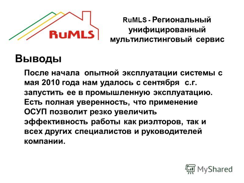RuMLS - Региональный унифицированный мультилистинговый сервис Выводы После начала опытной эксплуатации системы с мая 2010 года нам удалось с сентября с.г. запустить ее в промышленную эксплуатацию. Есть полная уверенность, что применение ОСУП позволит