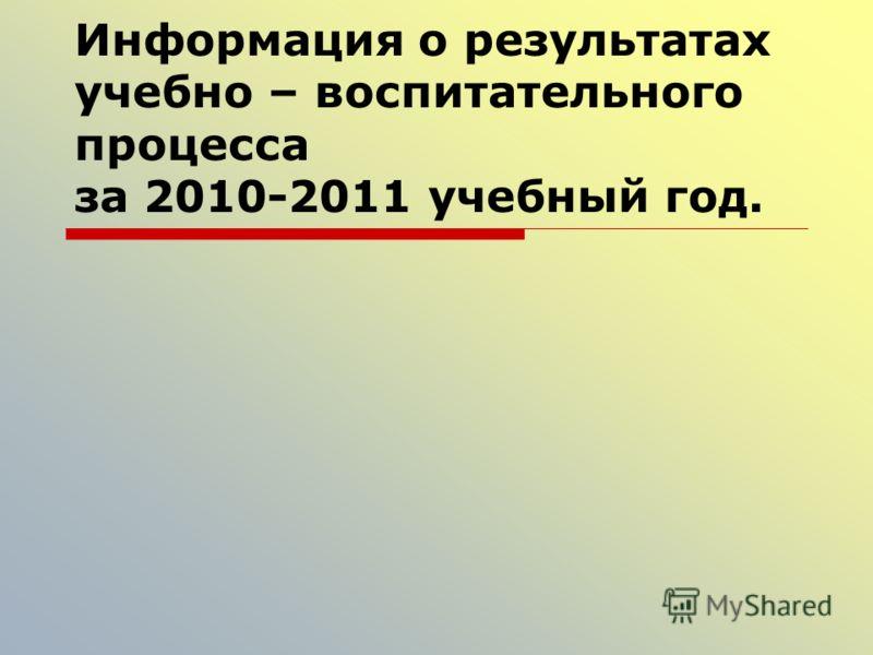 Информация о результатах учебно – воспитательного процесса за 2010-2011 учебный год.