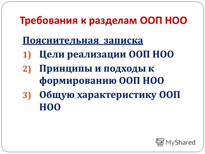 Требования к разделам ООП НОО Пояснительная записка 1) Цели реализации ООП НОО 2) Принципы и подходы к формированию ООП НОО 3) Общую характеристику ООП НОО