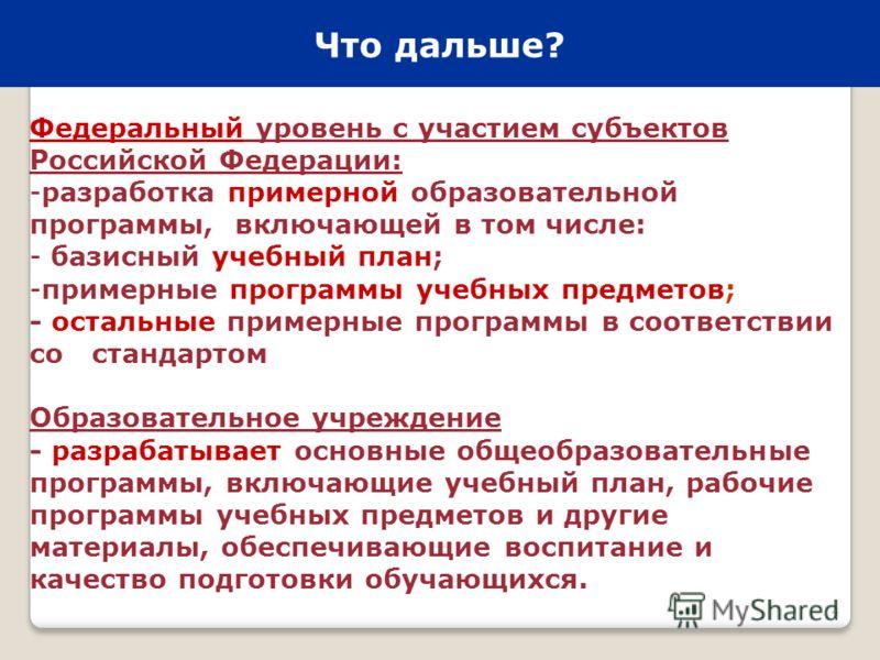 4 Что дальше? Федеральный уровень с участием субъектов Российской Федерации: -разработка примерной образовательной программы, включающей в том числе: - базисный учебный план; -примерные программы учебных предметов; - остальные примерные программы в с