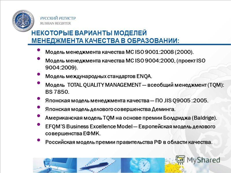НЕКОТОРЫЕ ВАРИАНТЫ МОДЕЛЕЙ МЕНЕДЖМЕНТА КАЧЕСТВА В ОБРАЗОВАНИИ: Модель менеджмента качества МС ISO 9001:2008 (2000). Модель менеджмента качества МС ISO 9004:2000, (проект ISO 9004:2009). Модель международных стандартов ENQA. Модель TOTAL QUALITY MANAG