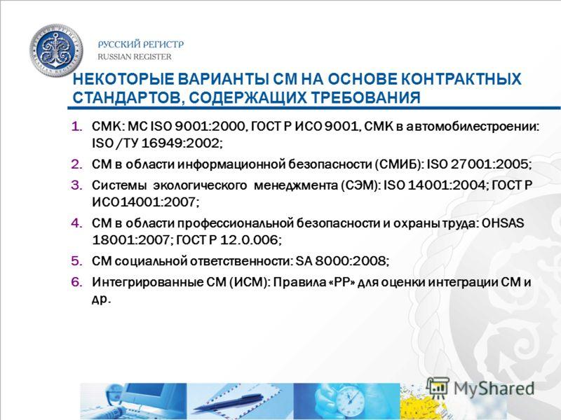 НЕКОТОРЫЕ ВАРИАНТЫ СМ НА ОСНОВЕ КОНТРАКТНЫХ СТАНДАРТОВ, СОДЕРЖАЩИХ ТРЕБОВАНИЯ 1.СМК: МС ISO 9001:2000, ГОСТ Р ИСО 9001, СМК в автомобилестроении: ISO /ТУ 16949:2002; 2.СМ в области информационной безопасности (СМИБ): ISO 27001:2005; 3.Системы экологи