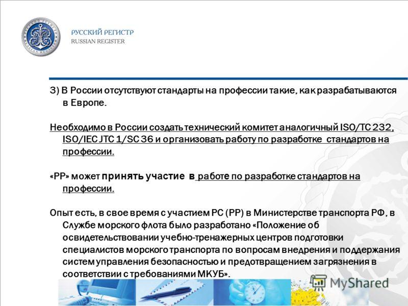 3) В России отсутствуют стандарты на профессии такие, как разрабатываются в Европе. Необходимо в России создать технический комитет аналогичный ISO/TC 232, ISO/IEC JTC 1/SC 36 и организовать работу по разработке стандартов на профессии. «РР» может пр