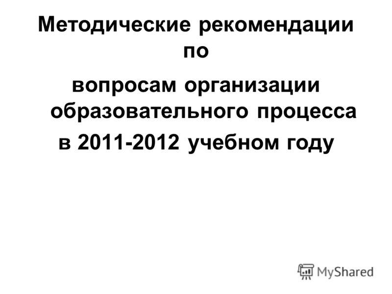 Методические рекомендации по вопросам организации образовательного процесса в 2011-2012 учебном году