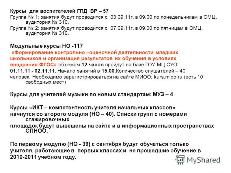 Курсы для воспитателей ГПД ВР – 57 Группа 1: занятия будут проводится с 03.09.11г. в 09.00 по понедельникам в ОМЦ, аудитория 310. Группа 2: занятия будут проводится с 07.09.11г. в 09.00 по пятницам в ОМЦ, аудитория 310. Модульные курсы НО -117 «Форми