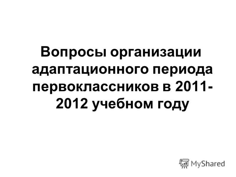 Вопросы организации адаптационного периода первоклассников в 2011- 2012 учебном году