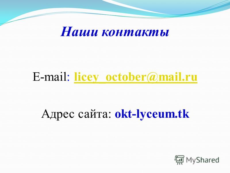 Наши контакты E-mail: licey_october@mail.rulicey_october@mail.ru Адрес сайта: okt-lyceum.tk