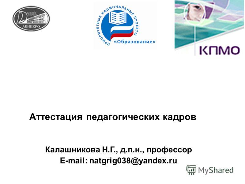 Аттестация педагогических кадров Калашникова Н.Г., д.п.н., профессор E-mail: natgrig038@yandex.ru