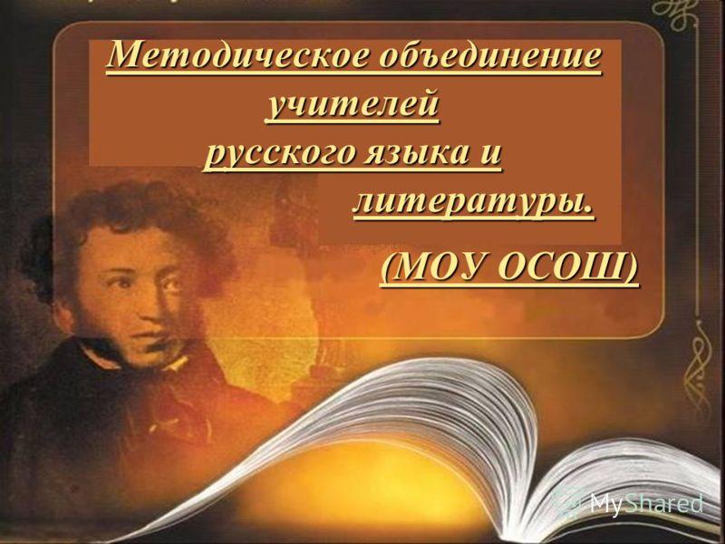Методическое объединение учителей русского языка и литературы. (МОУ ОСОШ)